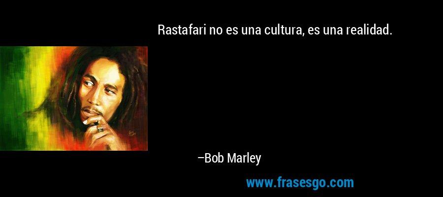 Rastafari no es una cultura, es una realidad. – Bob Marley
