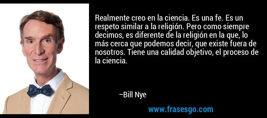 Realmente creo en la ciencia. Es una fe. Es un respeto similar a la religión. Pero como siempre decimos, es diferente de la religión en la que, lo más cerca que podemos decir, que existe fuera de nosotros. Tiene una calidad objetivo, el proceso de la ciencia. – Bill Nye