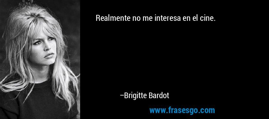 Realmente no me interesa en el cine. – Brigitte Bardot