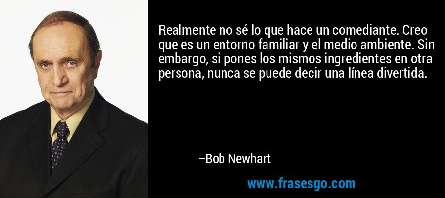 Realmente no sé lo que hace un comediante. Creo que es un entorno familiar y el medio ambiente. Sin embargo, si pones los mismos ingredientes en otra persona, nunca se puede decir una línea divertida. – Bob Newhart