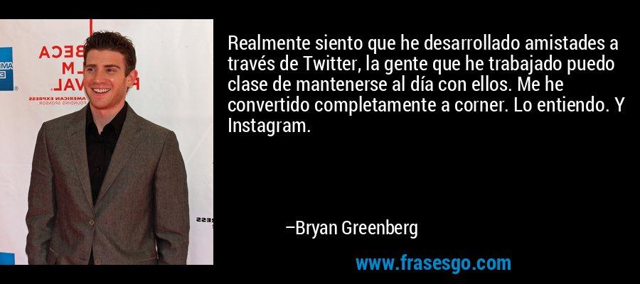 Realmente siento que he desarrollado amistades a través de Twitter, la gente que he trabajado puedo clase de mantenerse al día con ellos. Me he convertido completamente a corner. Lo entiendo. Y Instagram. – Bryan Greenberg