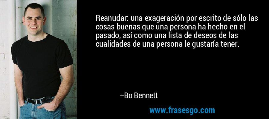 Reanudar: una exageración por escrito de sólo las cosas buenas que una persona ha hecho en el pasado, así como una lista de deseos de las cualidades de una persona le gustaría tener. – Bo Bennett