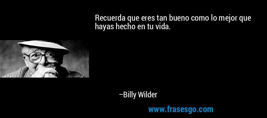 Recuerda que eres tan bueno como lo mejor que hayas hecho en tu vida. – Billy Wilder