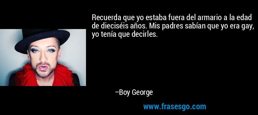 Recuerda que yo estaba fuera del armario a la edad de dieciséis años. Mis padres sabían que yo era gay, yo tenía que decirles. – Boy George