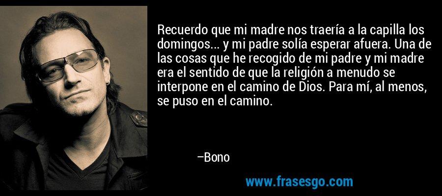 Recuerdo que mi madre nos traería a la capilla los domingos... y mi padre solía esperar afuera. Una de las cosas que he recogido de mi padre y mi madre era el sentido de que la religión a menudo se interpone en el camino de Dios. Para mí, al menos, se puso en el camino. – Bono