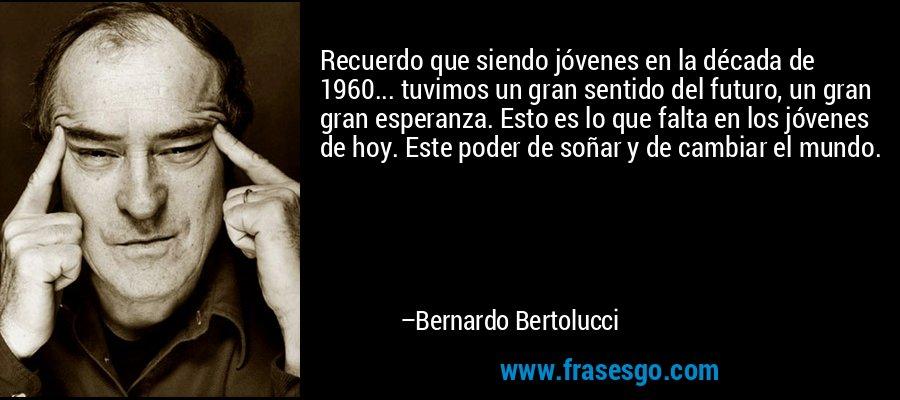 Recuerdo que siendo jóvenes en la década de 1960... tuvimos un gran sentido del futuro, un gran gran esperanza. Esto es lo que falta en los jóvenes de hoy. Este poder de soñar y de cambiar el mundo. – Bernardo Bertolucci