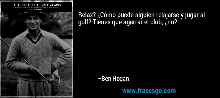 Relax? ¿Cómo puede alguien relajarse y jugar al golf? Tienes que agarrar el club, ¿no? – Ben Hogan
