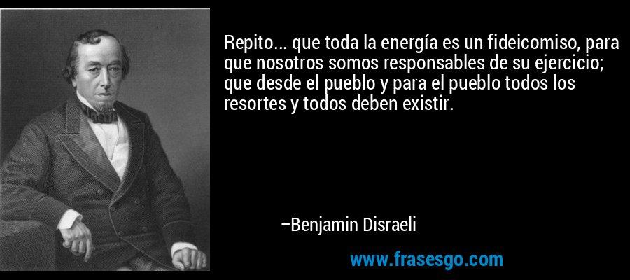 Repito... que toda la energía es un fideicomiso, para que nosotros somos responsables de su ejercicio; que desde el pueblo y para el pueblo todos los resortes y todos deben existir. – Benjamin Disraeli