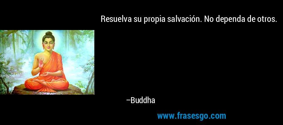 Resuelva su propia salvación. No dependa de otros. – Buddha