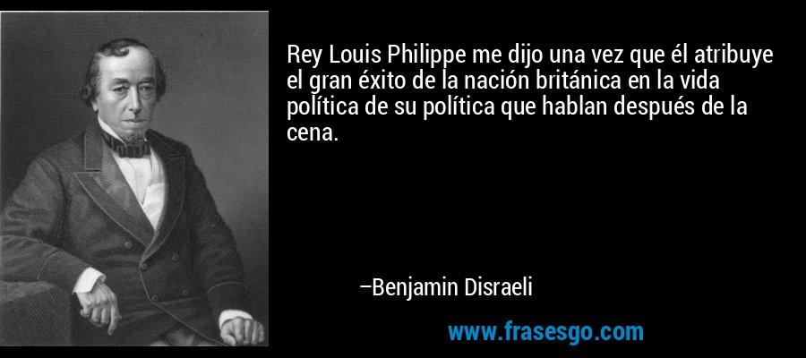 Rey Louis Philippe me dijo una vez que él atribuye el gran éxito de la nación británica en la vida política de su política que hablan después de la cena. – Benjamin Disraeli