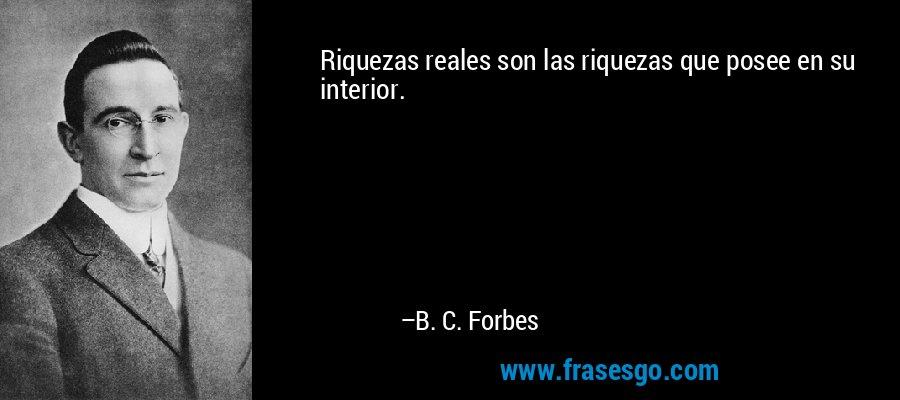 Riquezas reales son las riquezas que posee en su interior. – B. C. Forbes