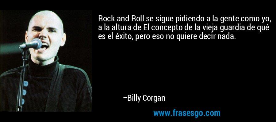 Rock and Roll se sigue pidiendo a la gente como yo, a la altura de El concepto de la vieja guardia de qué es el éxito, pero eso no quiere decir nada. – Billy Corgan