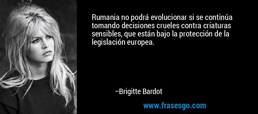 Rumania no podrá evolucionar si se continúa tomando decisiones crueles contra criaturas sensibles, que están bajo la protección de la legislación europea. – Brigitte Bardot