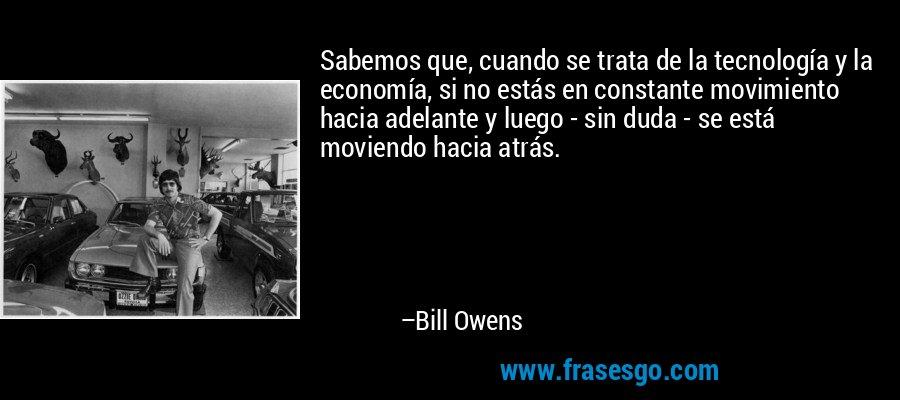 Sabemos que, cuando se trata de la tecnología y la economía, si no estás en constante movimiento hacia adelante y luego - sin duda - se está moviendo hacia atrás. – Bill Owens