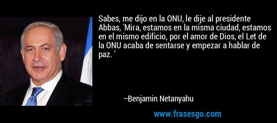 Sabes, me dijo en la ONU, le dije al presidente Abbas, 'Mira, estamos en la misma ciudad, estamos en el mismo edificio, por el amor de Dios, el Let de la ONU acaba de sentarse y empezar a hablar de paz. ' – Benjamin Netanyahu