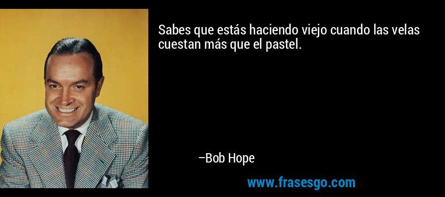 Sabes que estás haciendo viejo cuando las velas cuestan más que el pastel. – Bob Hope