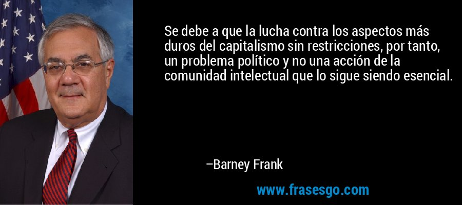 Se debe a que la lucha contra los aspectos más duros del capitalismo sin restricciones, por tanto, un problema político y no una acción de la comunidad intelectual que lo sigue siendo esencial. – Barney Frank