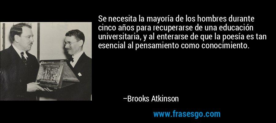 Se necesita la mayoría de los hombres durante cinco años para recuperarse de una educación universitaria, y al enterarse de que la poesía es tan esencial al pensamiento como conocimiento. – Brooks Atkinson