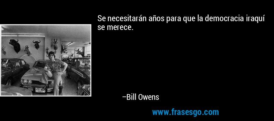 Se necesitarán años para que la democracia iraquí se merece. – Bill Owens