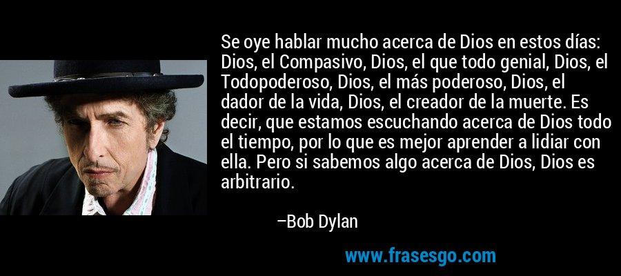 Se oye hablar mucho acerca de Dios en estos días: Dios, el Compasivo, Dios, el que todo genial, Dios, el Todopoderoso, Dios, el más poderoso, Dios, el dador de la vida, Dios, el creador de la muerte. Es decir, que estamos escuchando acerca de Dios todo el tiempo, por lo que es mejor aprender a lidiar con ella. Pero si sabemos algo acerca de Dios, Dios es arbitrario. – Bob Dylan