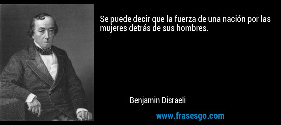 Se puede decir que la fuerza de una nación por las mujeres detrás de sus hombres. – Benjamin Disraeli