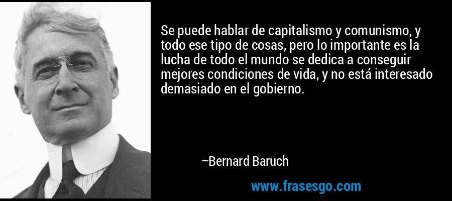 Se puede hablar de capitalismo y comunismo, y todo ese tipo de cosas, pero lo importante es la lucha de todo el mundo se dedica a conseguir mejores condiciones de vida, y no está interesado demasiado en el gobierno. – Bernard Baruch