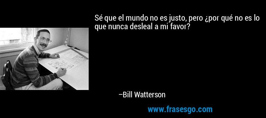 Sé que el mundo no es justo, pero ¿por qué no es lo que nunca desleal a mi favor? – Bill Watterson