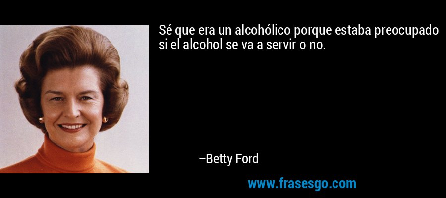 Sé que era un alcohólico porque estaba preocupado si el alcohol se va a servir o no. – Betty Ford
