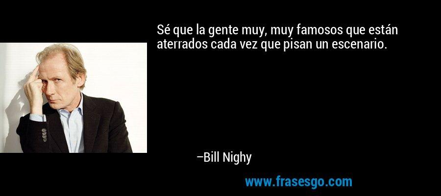 Sé que la gente muy, muy famosos que están aterrados cada vez que pisan un escenario. – Bill Nighy
