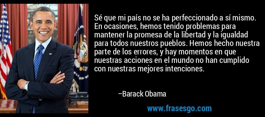 Sé que mi país no se ha perfeccionado a sí mismo. En ocasiones, hemos tenido problemas para mantener la promesa de la libertad y la igualdad para todos nuestros pueblos. Hemos hecho nuestra parte de los errores, y hay momentos en que nuestras acciones en el mundo no han cumplido con nuestras mejores intenciones. – Barack Obama