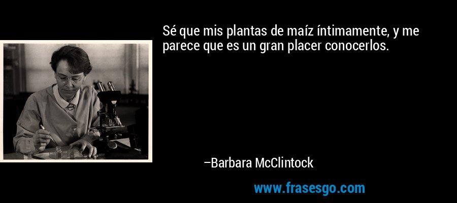 Sé que mis plantas de maíz íntimamente, y me parece que es un gran placer conocerlos. – Barbara McClintock