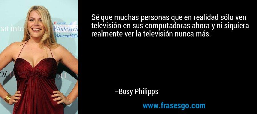 Sé que muchas personas que en realidad sólo ven televisión en sus computadoras ahora y ni siquiera realmente ver la televisión nunca más. – Busy Philipps