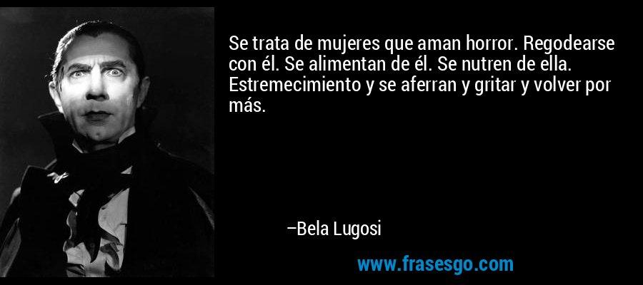 Se trata de mujeres que aman horror. Regodearse con él. Se alimentan de él. Se nutren de ella. Estremecimiento y se aferran y gritar y volver por más. – Bela Lugosi