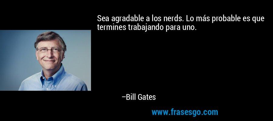 Sea agradable a los nerds. Lo más probable es que termines trabajando para uno. – Bill Gates