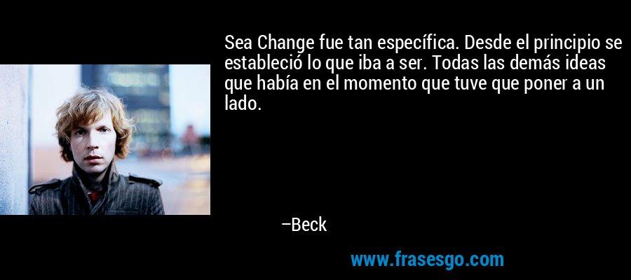 Sea Change fue tan específica. Desde el principio se estableció lo que iba a ser. Todas las demás ideas que había en el momento que tuve que poner a un lado. – Beck