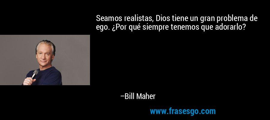 Seamos realistas, Dios tiene un gran problema de ego. ¿Por qué siempre tenemos que adorarlo? – Bill Maher