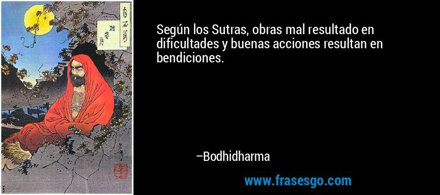 Según los Sutras, obras mal resultado en dificultades y buenas acciones resultan en bendiciones. – Bodhidharma