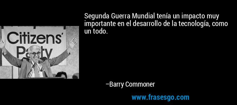 Segunda Guerra Mundial tenía un impacto muy importante en el desarrollo de la tecnología, como un todo. – Barry Commoner