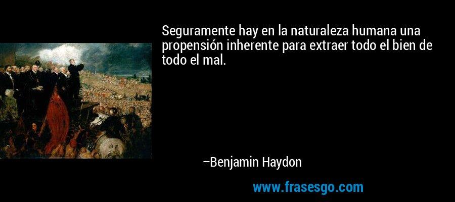Seguramente hay en la naturaleza humana una propensión inherente para extraer todo el bien de todo el mal. – Benjamin Haydon