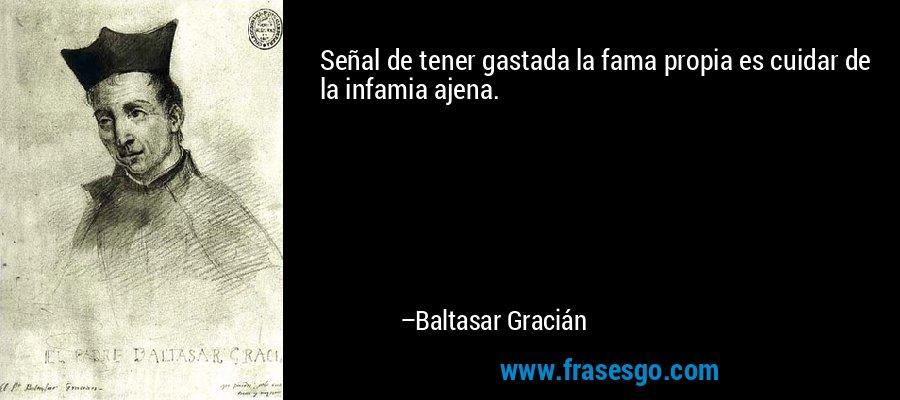 Señal de tener gastada la fama propia es cuidar de la infamia ajena. – Baltasar Gracián