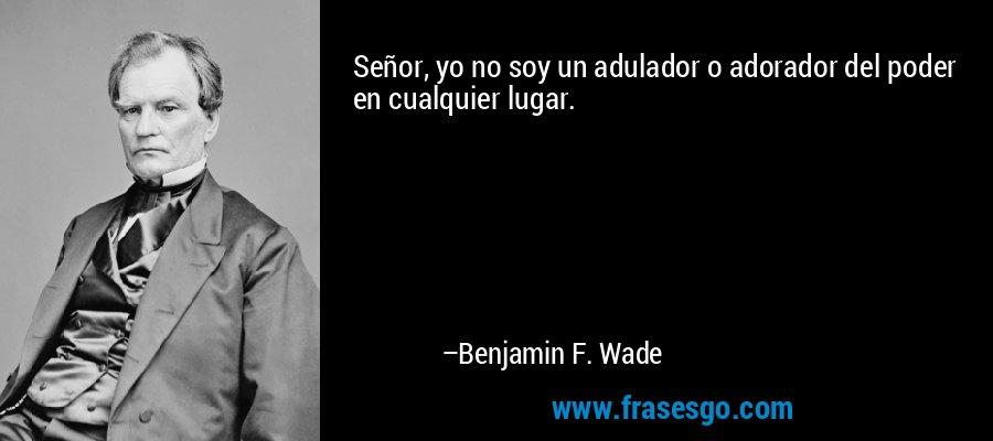 Señor, yo no soy un adulador o adorador del poder en cualquier lugar. – Benjamin F. Wade