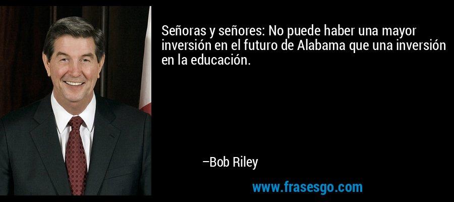 Señoras y señores: No puede haber una mayor inversión en el futuro de Alabama que una inversión en la educación. – Bob Riley
