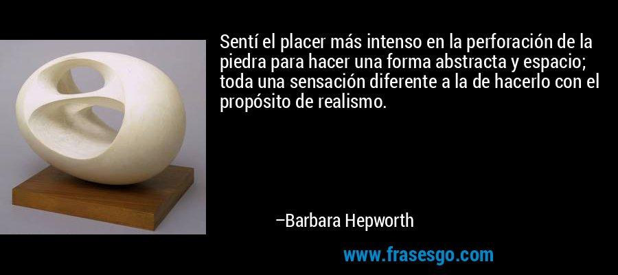 Sentí el placer más intenso en la perforación de la piedra para hacer una forma abstracta y espacio; toda una sensación diferente a la de hacerlo con el propósito de realismo. – Barbara Hepworth