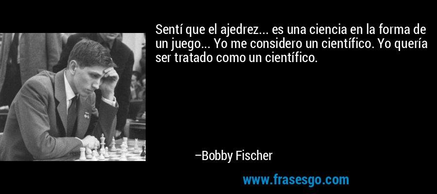 Sentí que el ajedrez... es una ciencia en la forma de un juego... Yo me considero un científico. Yo quería ser tratado como un científico. – Bobby Fischer
