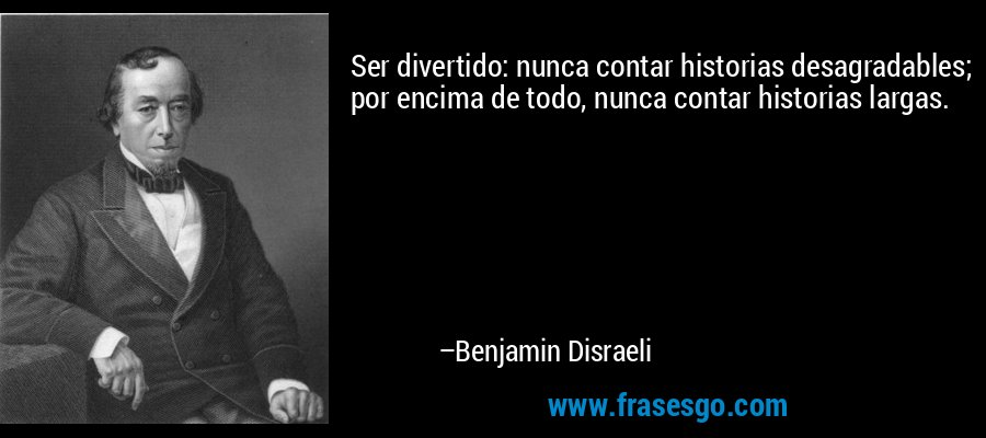Ser divertido: nunca contar historias desagradables; por encima de todo, nunca contar historias largas. – Benjamin Disraeli