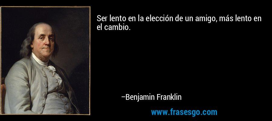 Ser lento en la elección de un amigo, más lento en el cambio. – Benjamin Franklin