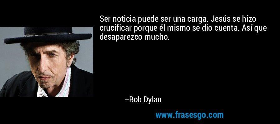 Ser noticia puede ser una carga. Jesús se hizo crucificar porque él mismo se dio cuenta. Así que desaparezco mucho. – Bob Dylan