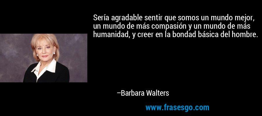 Sería agradable sentir que somos un mundo mejor, un mundo de más compasión y un mundo de más humanidad, y creer en la bondad básica del hombre. – Barbara Walters