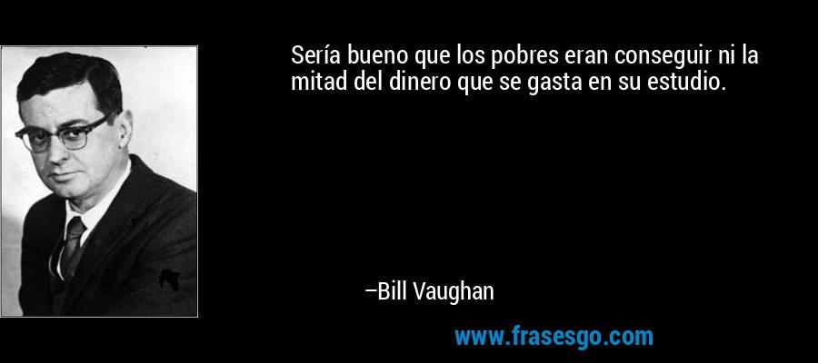 Sería bueno que los pobres eran conseguir ni la mitad del dinero que se gasta en su estudio. – Bill Vaughan