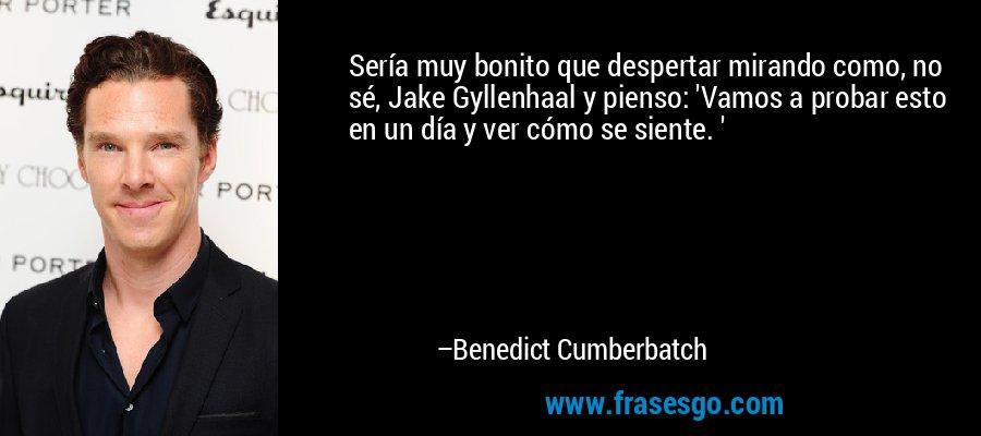 Sería muy bonito que despertar mirando como, no sé, Jake Gyllenhaal y pienso: 'Vamos a probar esto en un día y ver cómo se siente. ' – Benedict Cumberbatch